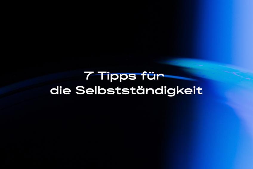 7 Tipps für die Selbstständigkeit